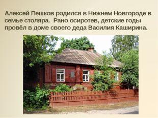 Алексей Пешков родился в Нижнем Новгороде в семье столяра. Рано осиротев, дет