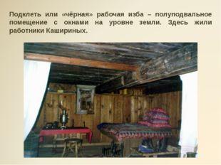 Подклеть или «чёрная» рабочая изба – полуподвальное помещение с окнами на уро