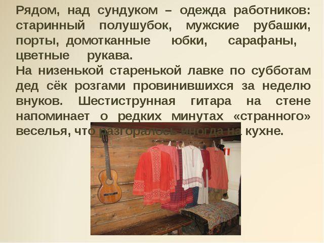 Рядом, над сундуком – одежда работников: старинный полушубок, мужские рубашки...