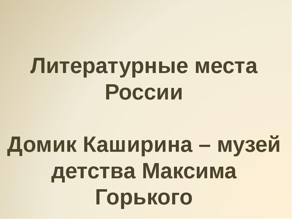 Литературные места России Домик Каширина – музей детства Максима Горького