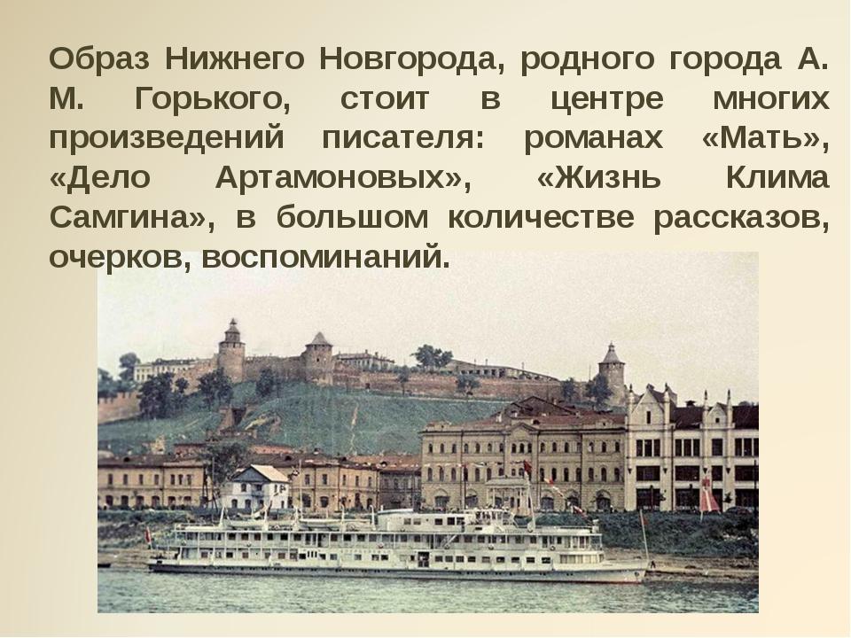 Образ Нижнего Новгорода, родного города А. М. Горького, стоит в центре многи...