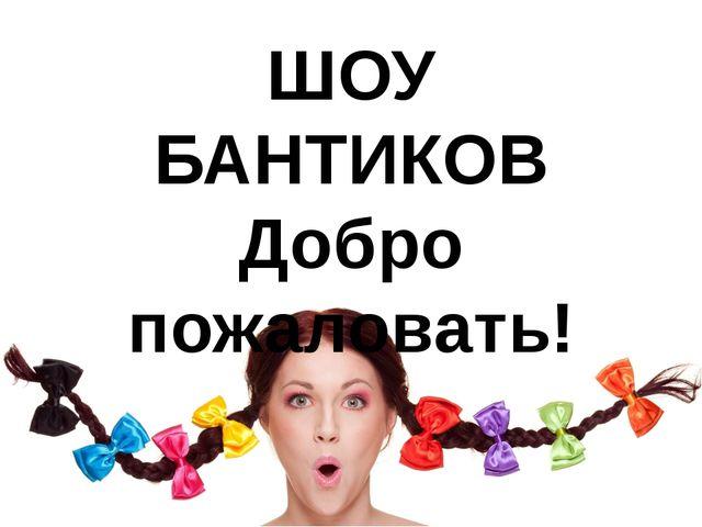 ШОУ БАНТИКОВ Добро пожаловать!