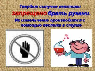 Твердые сыпучие реактивы запрещено брать руками. Их измельчение производится