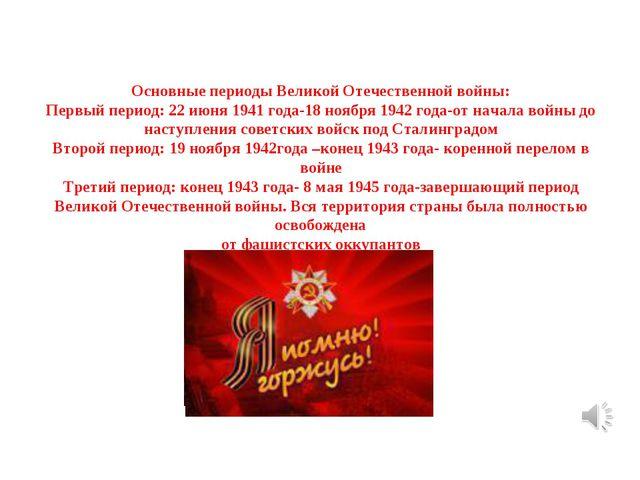 Основные периоды Великой Отечественной войны: Первый период: 22 июня 1941 год...