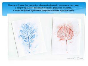 Под лист бумаги (не толстой, а обычной офисной) подложить листики, а сверху
