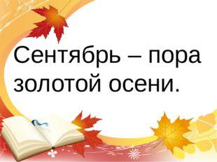 Сентябрь – пора золотой осени.