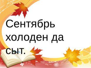 Сентябрь холоден да сыт.