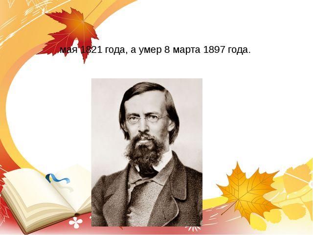Аполло́н Никола́евич Ма́йков русский поэт, родился 23 мая 1821 года, а умер 8...