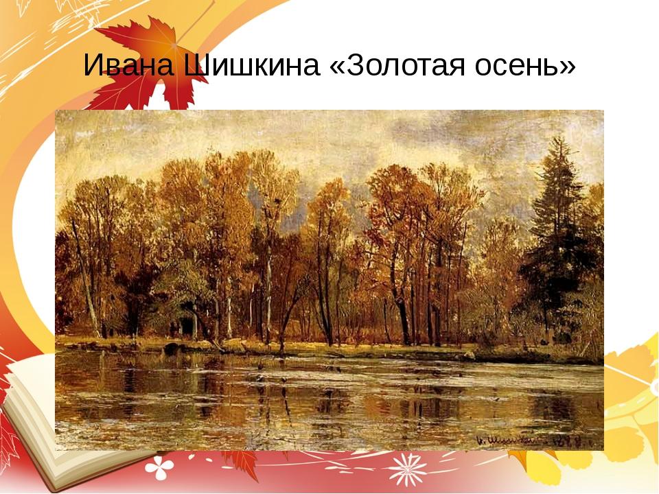 Ивана Шишкина «Золотая осень»