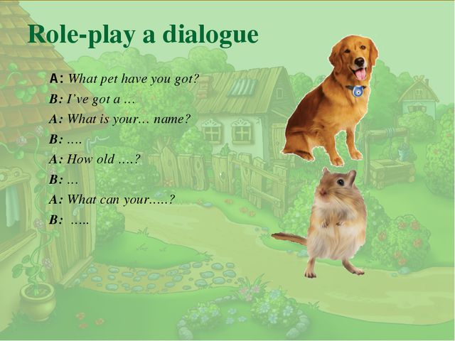 . Role-play a dialogue A: What pet have you got? B: I've got a … A: What is y...