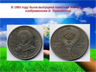 В 1983 году была выпущена памятная монета с изображением В. Терешковой