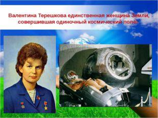 Валентина Терешкова единственная женщина Земли, совершившая одиночный космиче