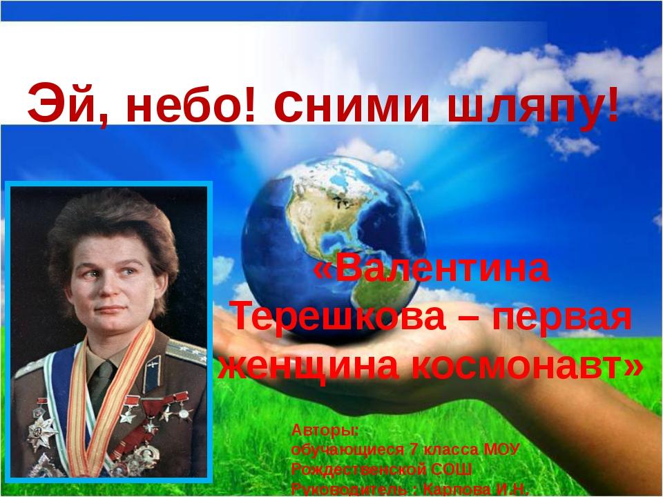 «Валентина Терешкова – первая женщина космонавт» Эй, небо! сними шляпу! Автор...