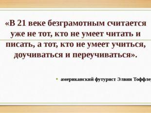 «В 21 веке безграмотным считается уже не тот, кто не умеет читать и писать, а