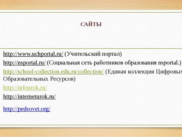 САЙТЫ http://www.uchportal.ru/ (Учительский портал) http://nsportal.ru/ (Соци...