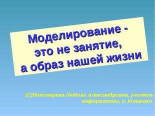 Моделирование - это не занятие, а образ нашей жизни (С)Пономарева Любовь Алек