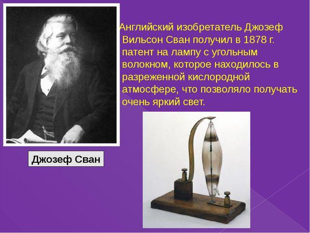 Английский изобретатель Джозеф Вильсон Сван получил в 1878 г. патент на ламп...