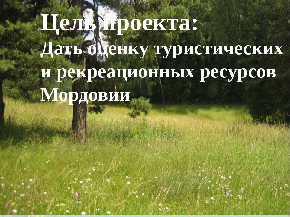 Цель проекта: Дать оценку туристических и рекреационных ресурсов Мордовии