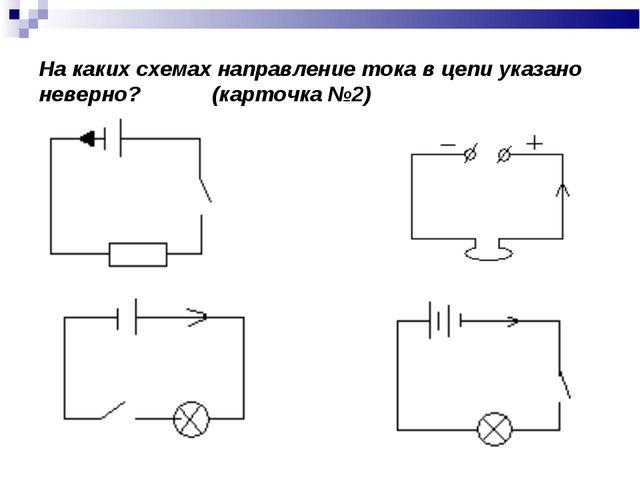 На каких схемах направление тока в цепи указано неверно? (карточка №2)