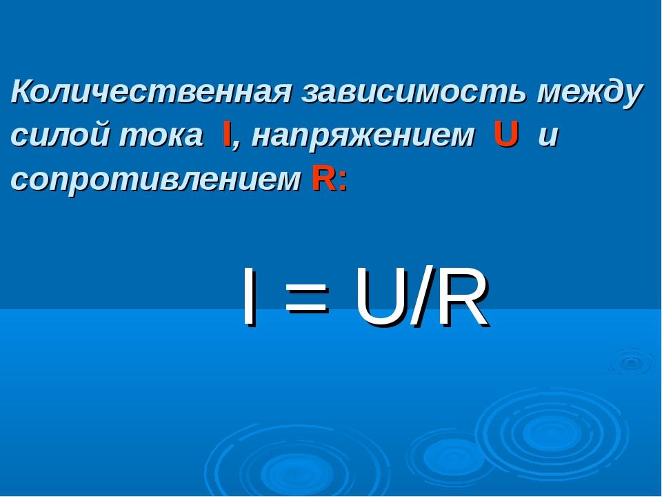 Количественная зависимость между силой тока I, напряжением U и сопротивление...