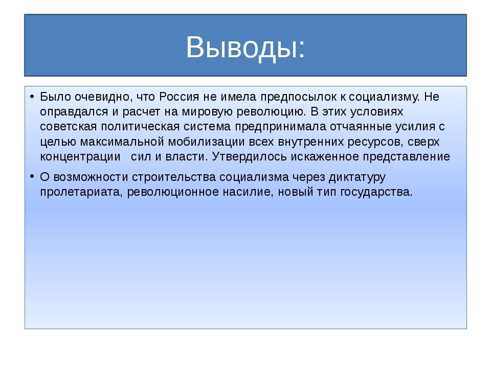 Выводы: Было очевидно, что Россия не имела предпосылок к социализму. Не оправ...