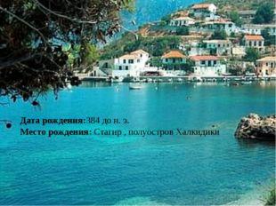 Дата рождения:384 до н. э. Место рождения: Стагир , полуостров Халкидики