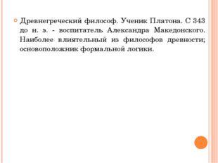 Древнегреческий философ. Ученик Платона. С 343 до н. э. - воспитатель Алексан