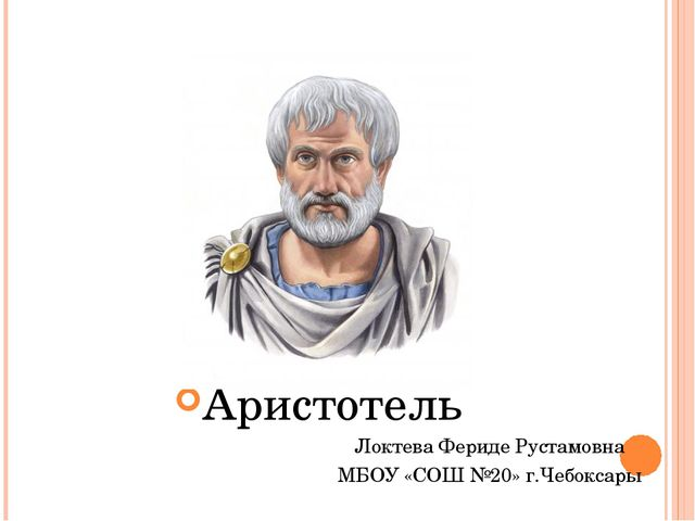 Аристотель Локтева Фериде Рустамовна МБОУ «СОШ №20» г.Чебоксары
