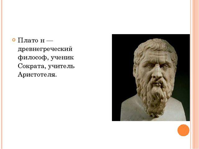 Плато́н — древнегреческий философ, ученик Сократа, учитель Аристотеля.