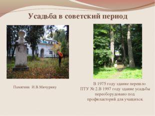 Усадьба в советский период Памятник И.В.Мичурину В 1975 году здание перешло П
