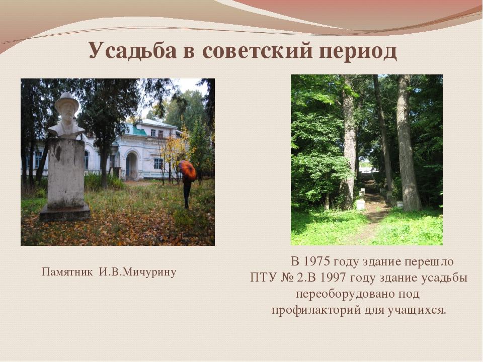 Усадьба в советский период Памятник И.В.Мичурину В 1975 году здание перешло П...