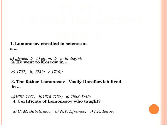 TEST 1. Choose the correct answer. 1. Lomonosov enrolled in science as a ......