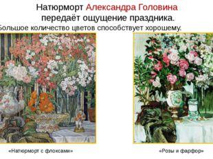 Натюрморт Александра Головина передаёт ощущение праздника. Большое количество