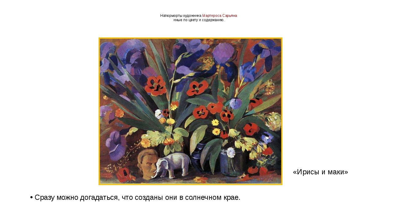 Натюрморты художника Мартироса Сарьяна иные по цвету и содержанию. Сразу можн...
