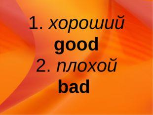 1. хороший good 2. плохой bad