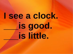 I see a clock. ___is good. ___is little.