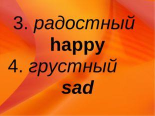3. радостный happy 4. грустный sad