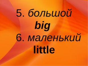 5. большой big 6. маленький little