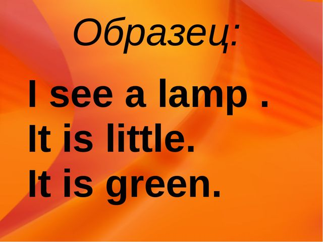 Образец: I see a lamp . It is little. It is green.