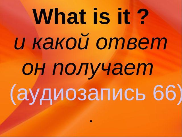 What is it ? и какой ответ он получает (аудиозапись 66).