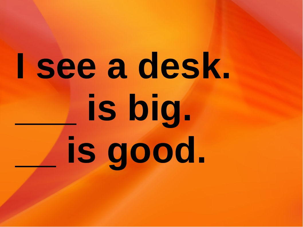 I see a desk. ___ is big. __ is good.