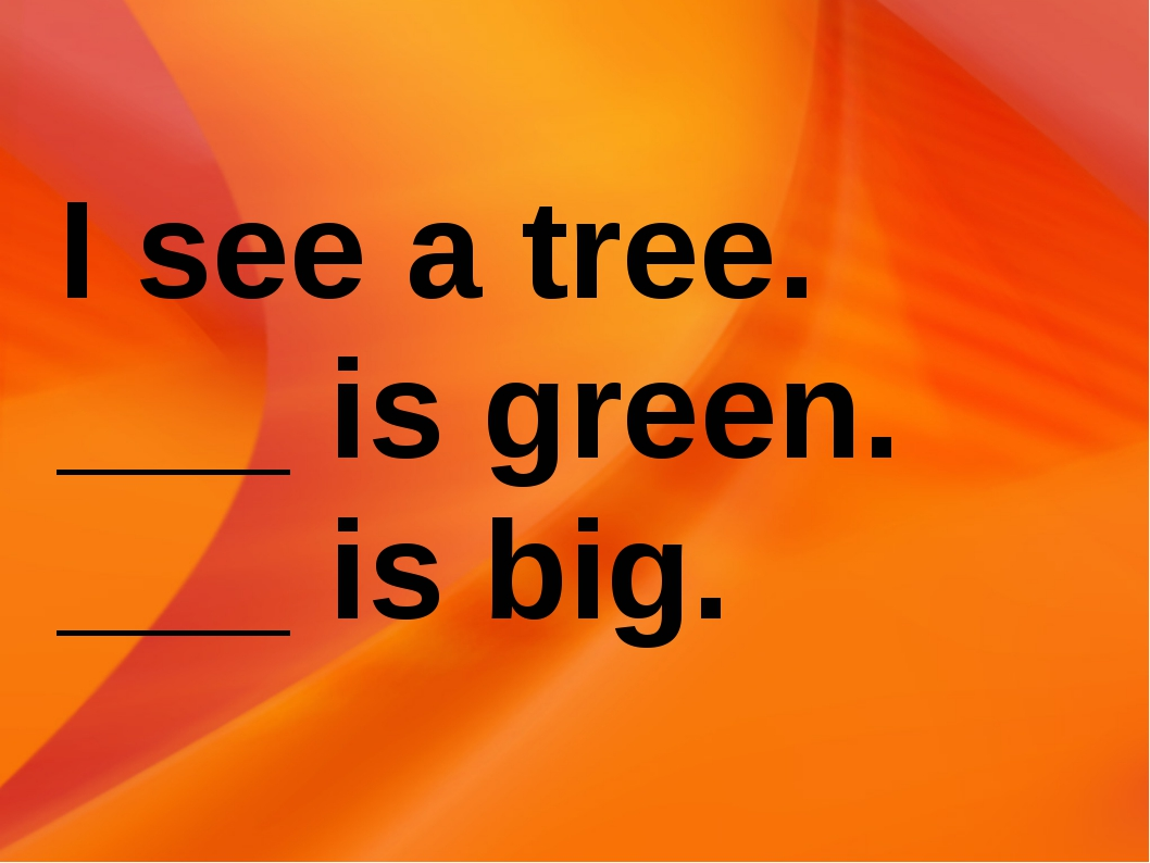 I see a tree. ___ is green. ___ is big.