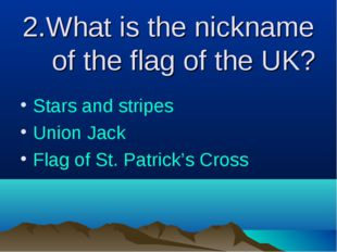 2.What is the nickname of the flag of the UK? Stars and stripes Union Jack Fl