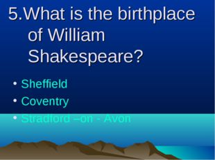 5.What is the birthplace of William Shakespeare? Sheffield Coventry Stradford