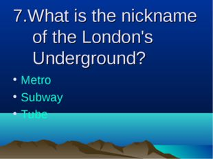 7.What is the nickname of the London's Underground? Metro Subway Tube