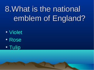 8.What is the national emblem of England? Violet Rose Tulip
