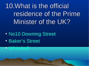 10.What is the official residence of the Prime Minister of the UK? No10 Downi