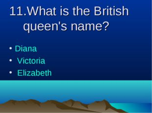 11.What is the British queen's name? Diana Victoria Elizabeth