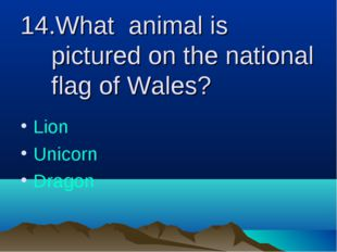 14.What animal is pictured on the national flag of Wales? Lion Unicorn Dragon