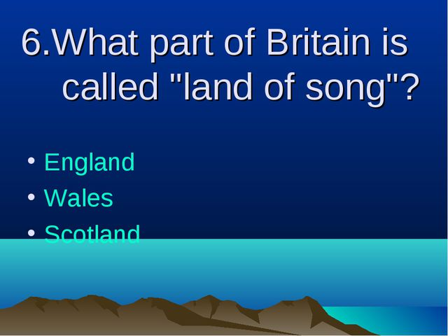 """6.What part of Britain is called """"land of song""""? England Wales Scotland"""